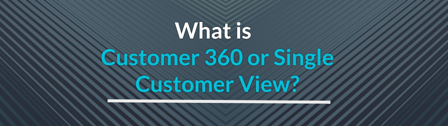 What is customer 360 or single customer view